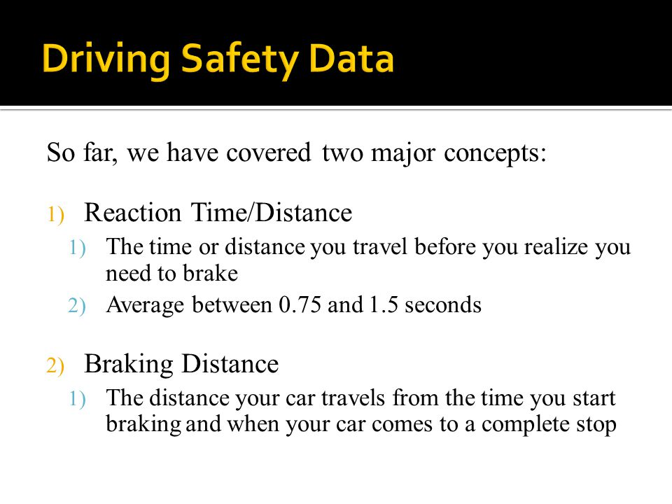 So far, we have covered two major concepts: 1) Reaction Time/Distance 1) The time or distance you travel before you realize you need to brake 2) Average between 0.75 and 1.5 seconds 2) Braking Distance 1) The distance your car travels from the time you start braking and when your car comes to a complete stop