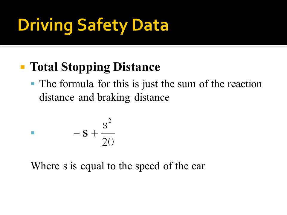  Total Stopping Distance  The formula for this is just the sum of the reaction distance and braking distance  = s Where s is equal to the speed of the car