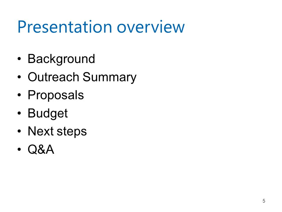 Presentation overview Background Outreach Summary Proposals Budget Next steps Q&A 5