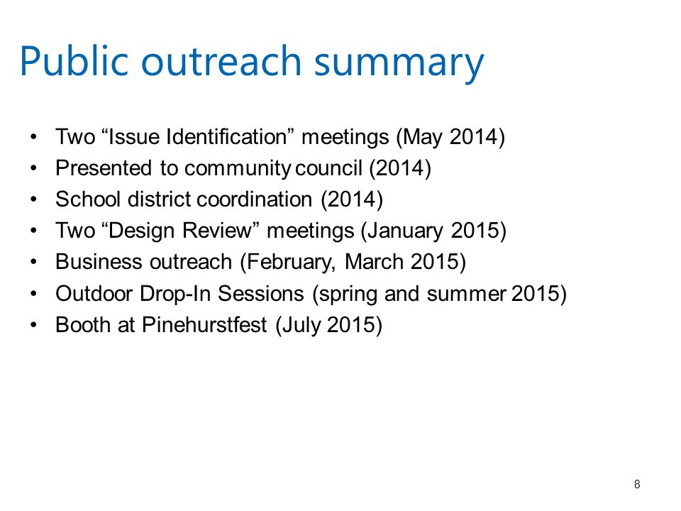 Public outreach summary Two Issue Identification meetings (May 2014) Presented to community council (2014) School district coordination (2014) Two Design Review meetings (January 2015) Business outreach (February, March 2015) Outdoor Drop-In Sessions (spring and summer 2015) Booth at Pinehurstfest (July 2015) 8