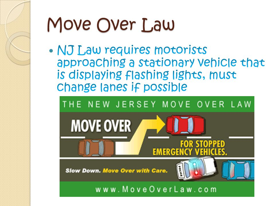 Emergency Vehicles NJ Law requires ◦ motorists to yield to signaling (lights and sirens) emergency vehicles ◦ Move to the right and stop till they pass ◦ Stay 300 ft behind vehicle DO NOT park within 200 ft of a fire department vehicle or drive over a fire hose unless directed to do so