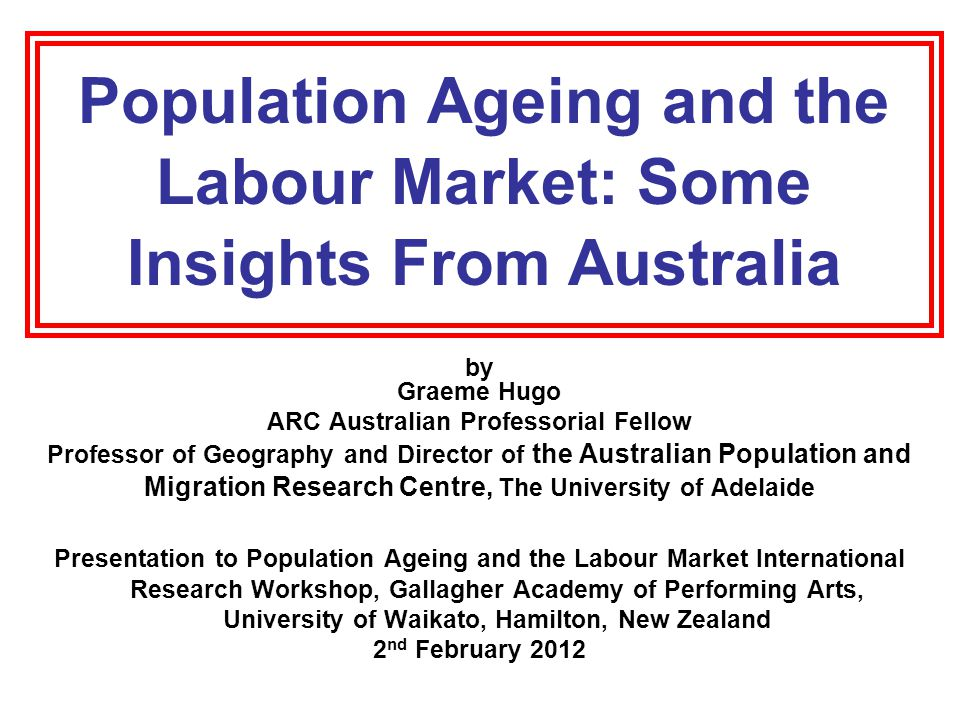 Population Ageing and the Labour Market: Some Insights From Australia by Graeme Hugo ARC Australian Professorial Fellow Professor of Geography and Director of the Australian Population and Migration Research Centre, The University of Adelaide Presentation to Population Ageing and the Labour Market International Research Workshop, Gallagher Academy of Performing Arts, University of Waikato, Hamilton, New Zealand 2 nd February 2012