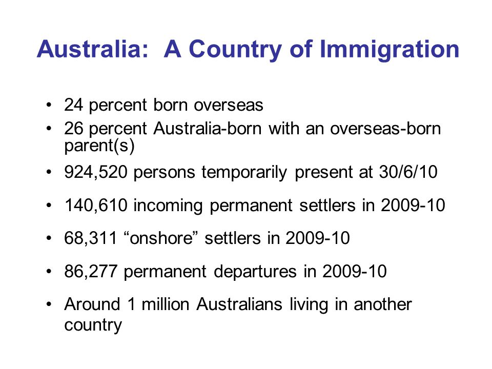Australia: A Country of Immigration 24 percent born overseas 26 percent Australia-born with an overseas-born parent(s) 924,520 persons temporarily present at 30/6/10 140,610 incoming permanent settlers in ,311 onshore settlers in ,277 permanent departures in Around 1 million Australians living in another country