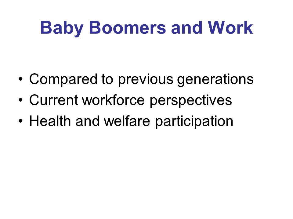 Baby Boomers and Work Compared to previous generations Current workforce perspectives Health and welfare participation