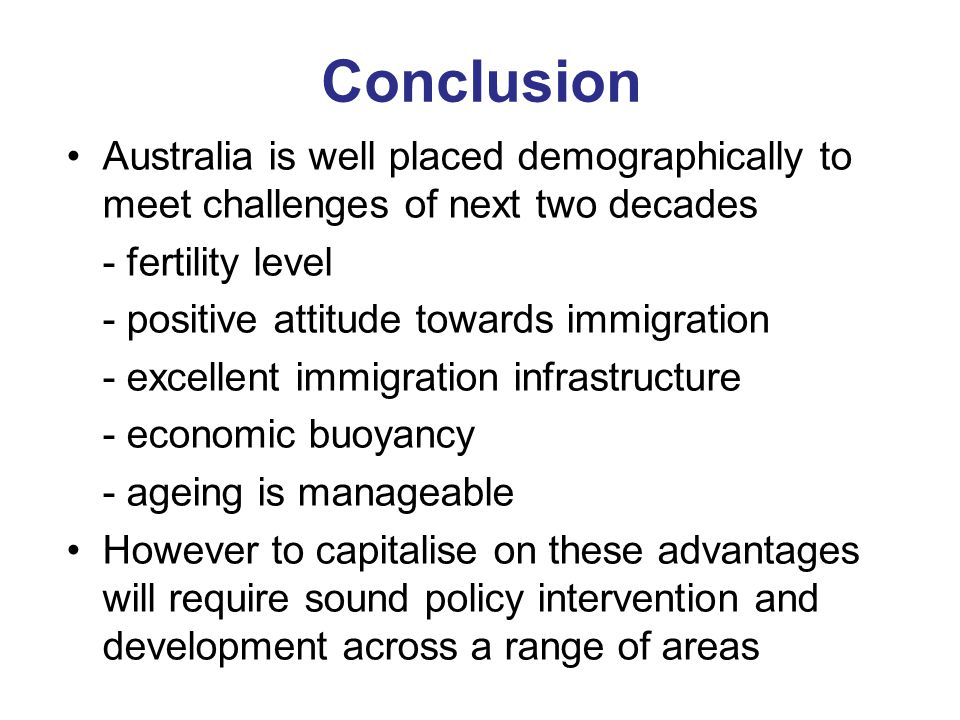 Conclusion Australia is well placed demographically to meet challenges of next two decades - fertility level - positive attitude towards immigration - excellent immigration infrastructure - economic buoyancy - ageing is manageable However to capitalise on these advantages will require sound policy intervention and development across a range of areas