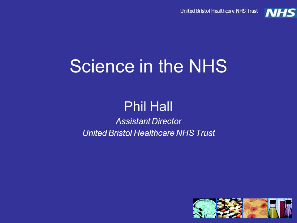 Science in the NHS Phil Hall Assistant Director United Bristol Healthcare NHS Trust