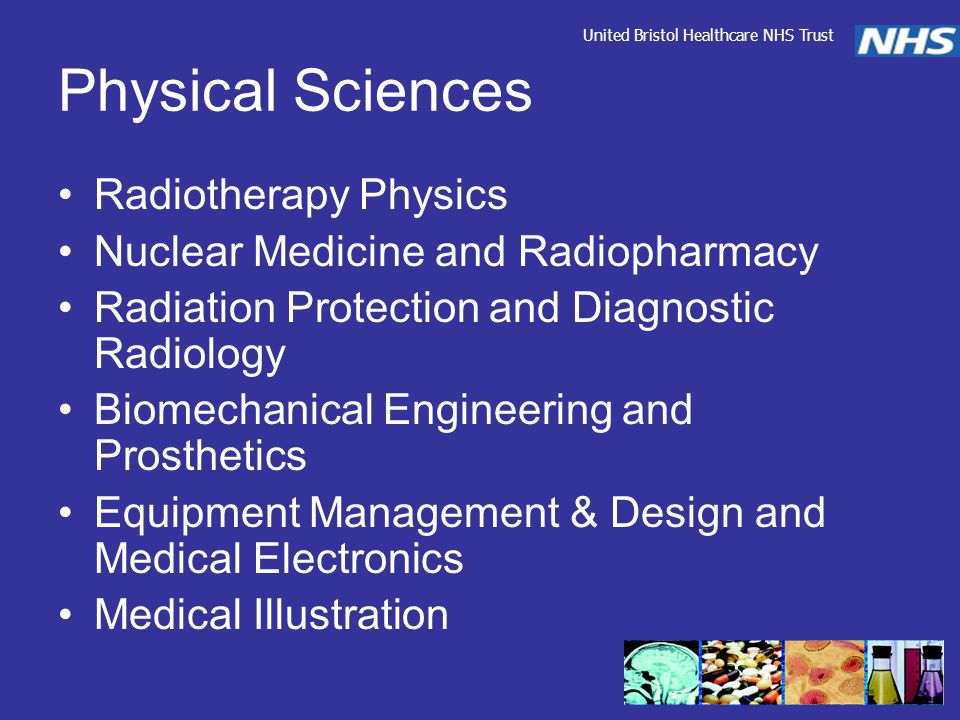 Physical Sciences Radiotherapy Physics Nuclear Medicine and Radiopharmacy Radiation Protection and Diagnostic Radiology Biomechanical Engineering and Prosthetics Equipment Management & Design and Medical Electronics Medical Illustration United Bristol Healthcare NHS Trust