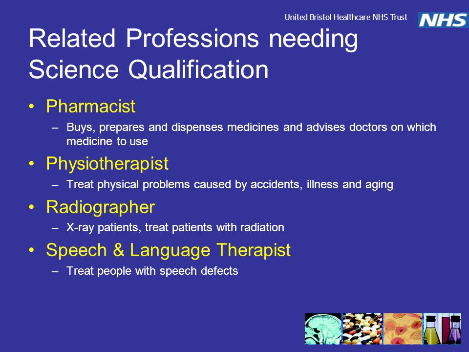 Related Professions needing Science Qualification Pharmacist –Buys, prepares and dispenses medicines and advises doctors on which medicine to use Physiotherapist –Treat physical problems caused by accidents, illness and aging Radiographer –X-ray patients, treat patients with radiation Speech & Language Therapist –Treat people with speech defects United Bristol Healthcare NHS Trust