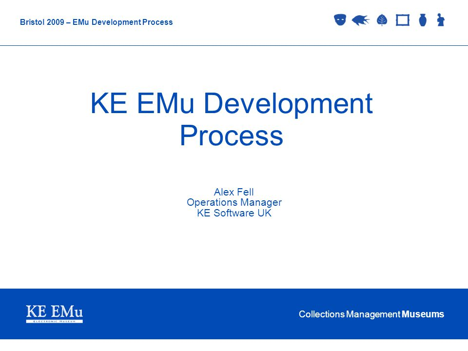 Collections Management Museums Bristol 2009 – EMu Development Process KE EMu Development Process Alex Fell Operations Manager KE Software UK