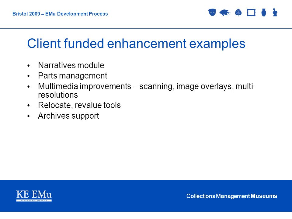Collections Management Museums Bristol 2009 – EMu Development Process Client funded enhancement examples Narratives module Parts management Multimedia improvements – scanning, image overlays, multi- resolutions Relocate, revalue tools Archives support