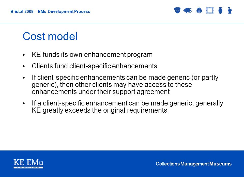 Collections Management Museums Bristol 2009 – EMu Development Process Cost model KE funds its own enhancement program Clients fund client-specific enhancements If client-specific enhancements can be made generic (or partly generic), then other clients may have access to these enhancements under their support agreement If a client-specific enhancement can be made generic, generally KE greatly exceeds the original requirements