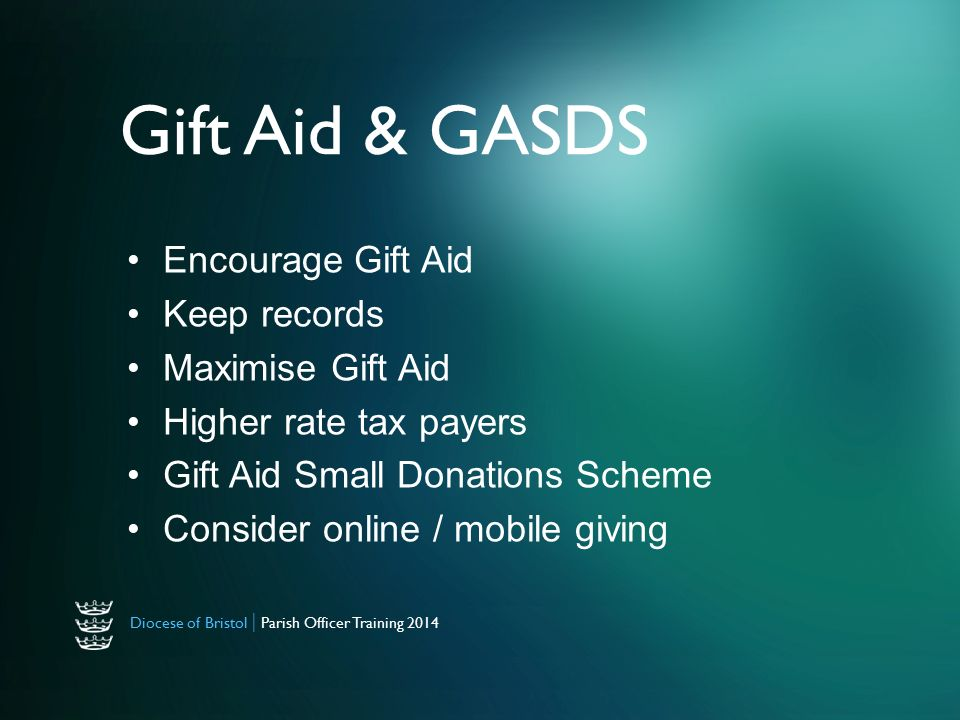 Diocese of Bristol | Parish Officer Training 2014 Gift Aid & GASDS Encourage Gift Aid Keep records Maximise Gift Aid Higher rate tax payers Gift Aid Small Donations Scheme Consider online / mobile giving