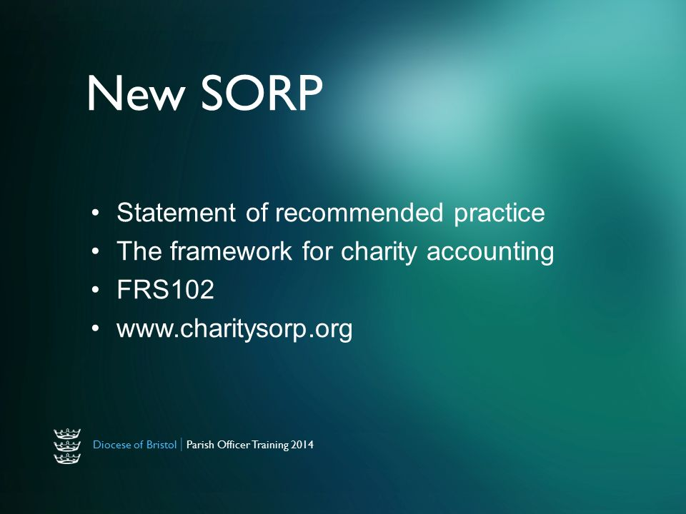 Diocese of Bristol | Parish Officer Training 2014 New SORP Statement of recommended practice The framework for charity accounting FRS102
