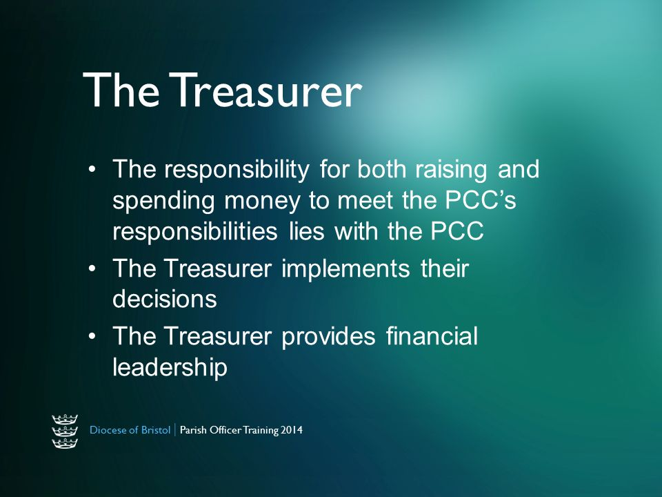 Diocese of Bristol | Parish Officer Training 2014 The Treasurer The responsibility for both raising and spending money to meet the PCC's responsibilities lies with the PCC The Treasurer implements their decisions The Treasurer provides financial leadership