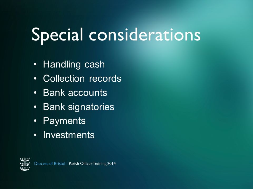 Diocese of Bristol | Parish Officer Training 2014 Special considerations Handling cash Collection records Bank accounts Bank signatories Payments Investments