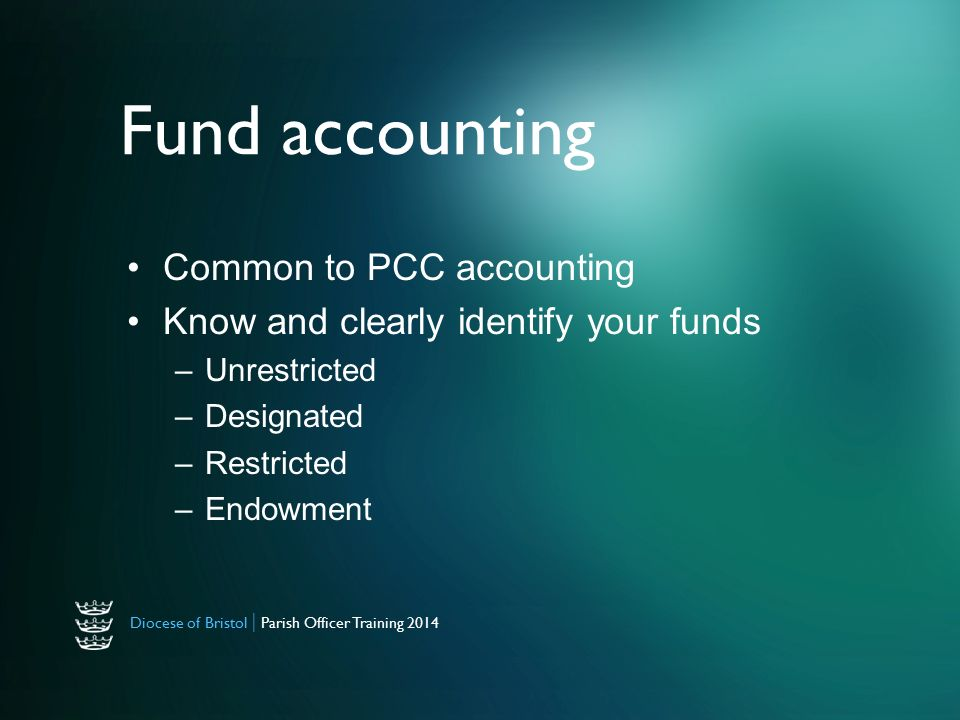 Diocese of Bristol | Parish Officer Training 2014 Fund accounting Common to PCC accounting Know and clearly identify your funds –Unrestricted –Designated –Restricted –Endowment