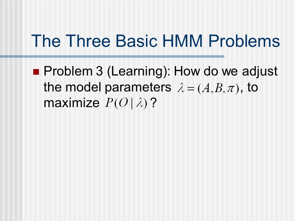 Problem 3 (Learning): How do we adjust the model parameters, to maximize .