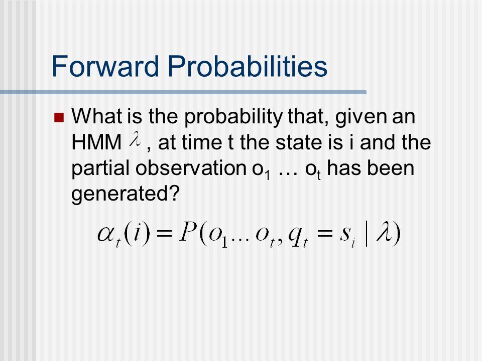 Forward Probabilities What is the probability that, given an HMM, at time t the state is i and the partial observation o 1 … o t has been generated