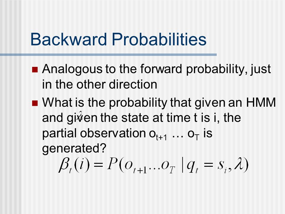 Backward Probabilities Analogous to the forward probability, just in the other direction What is the probability that given an HMM and given the state at time t is i, the partial observation o t+1 … o T is generated