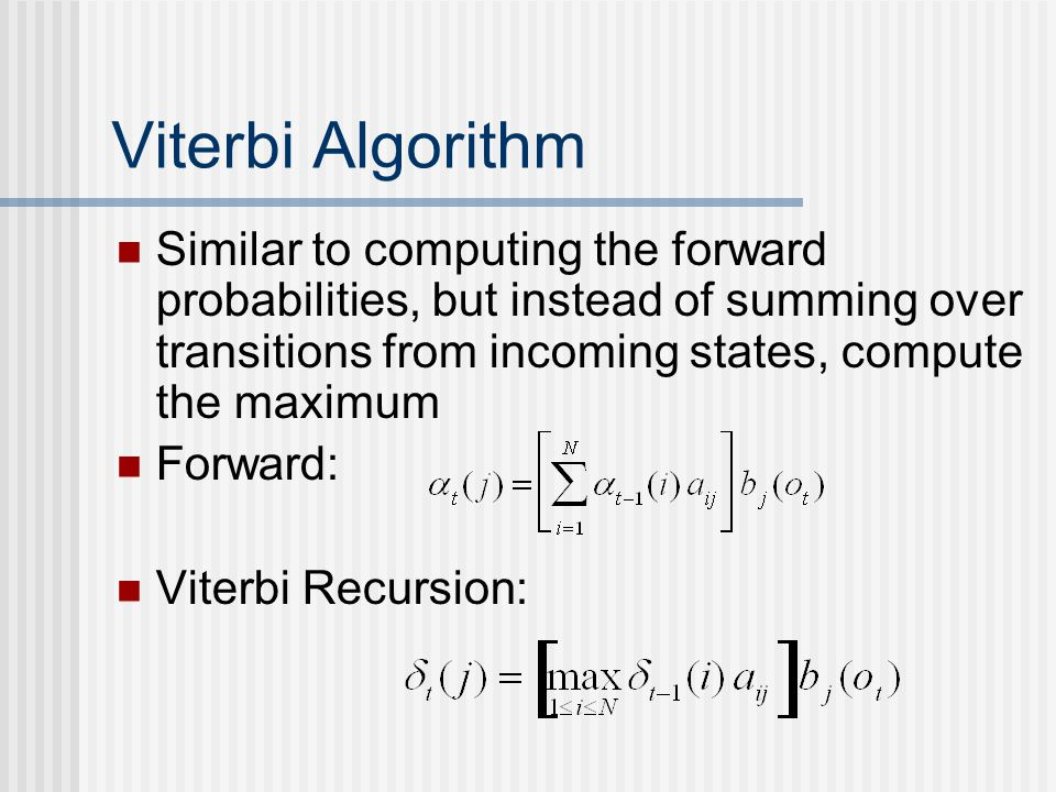 Viterbi Algorithm Similar to computing the forward probabilities, but instead of summing over transitions from incoming states, compute the maximum Forward: Viterbi Recursion: