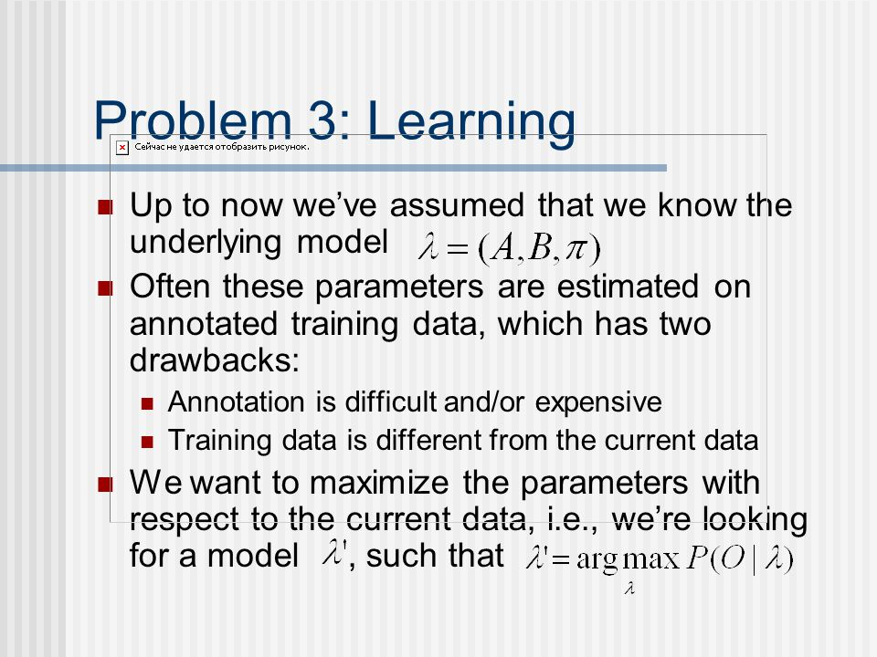 Problem 3: Learning Up to now we've assumed that we know the underlying model Often these parameters are estimated on annotated training data, which has two drawbacks: Annotation is difficult and/or expensive Training data is different from the current data We want to maximize the parameters with respect to the current data, i.e., we're looking for a model, such that