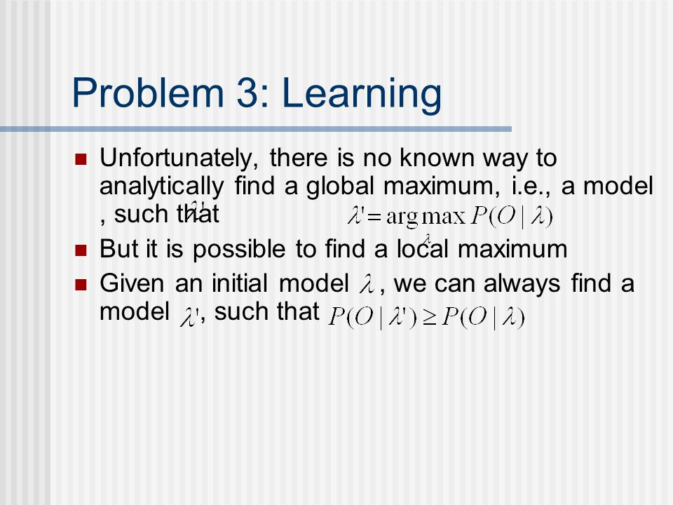 Problem 3: Learning Unfortunately, there is no known way to analytically find a global maximum, i.e., a model, such that But it is possible to find a local maximum Given an initial model, we can always find a model, such that