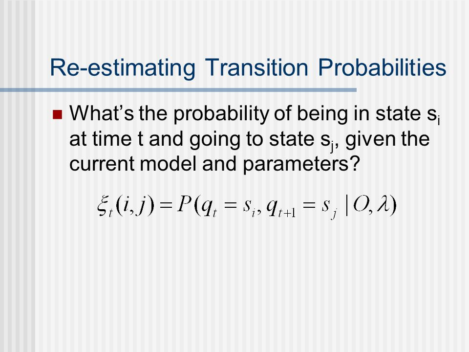 Re-estimating Transition Probabilities What's the probability of being in state s i at time t and going to state s j, given the current model and parameters