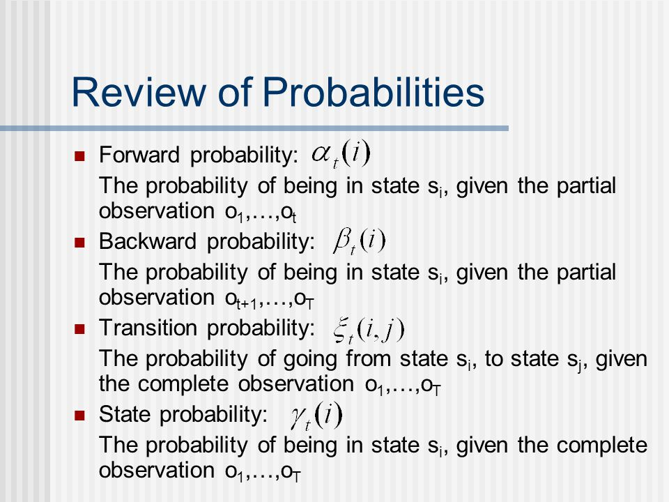 Review of Probabilities Forward probability: The probability of being in state s i, given the partial observation o 1,…,o t Backward probability: The probability of being in state s i, given the partial observation o t+1,…,o T Transition probability: The probability of going from state s i, to state s j, given the complete observation o 1,…,o T State probability: The probability of being in state s i, given the complete observation o 1,…,o T