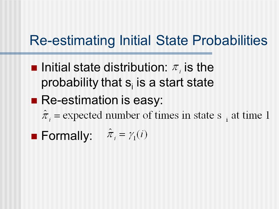 Re-estimating Initial State Probabilities Initial state distribution: is the probability that s i is a start state Re-estimation is easy: Formally: