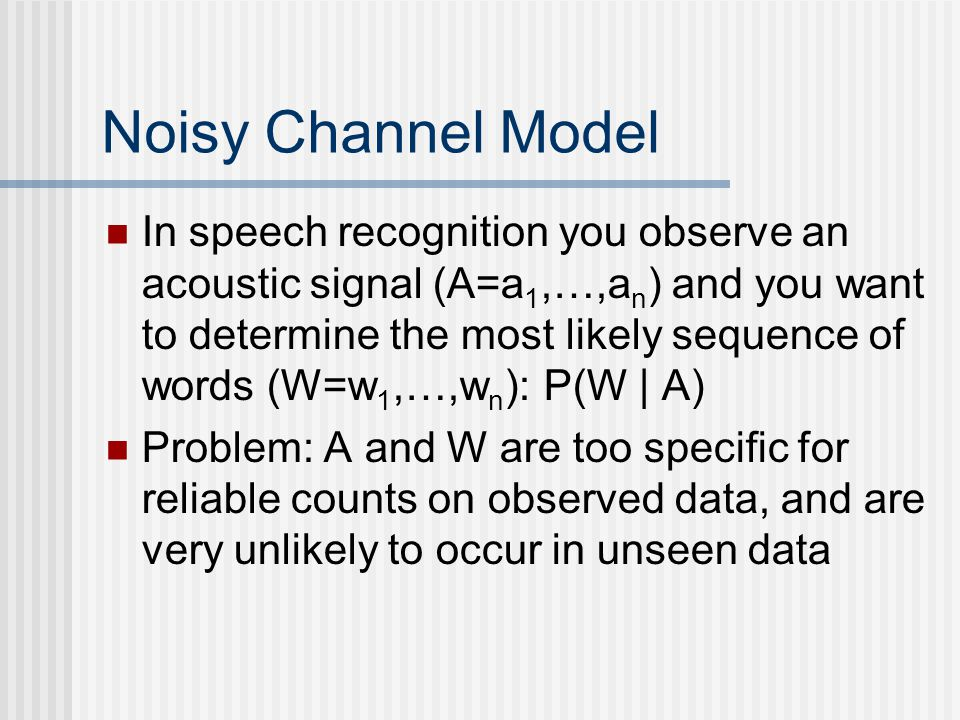 Noisy Channel Model In speech recognition you observe an acoustic signal (A=a 1,…,a n ) and you want to determine the most likely sequence of words (W=w 1,…,w n ): P(W | A) Problem: A and W are too specific for reliable counts on observed data, and are very unlikely to occur in unseen data