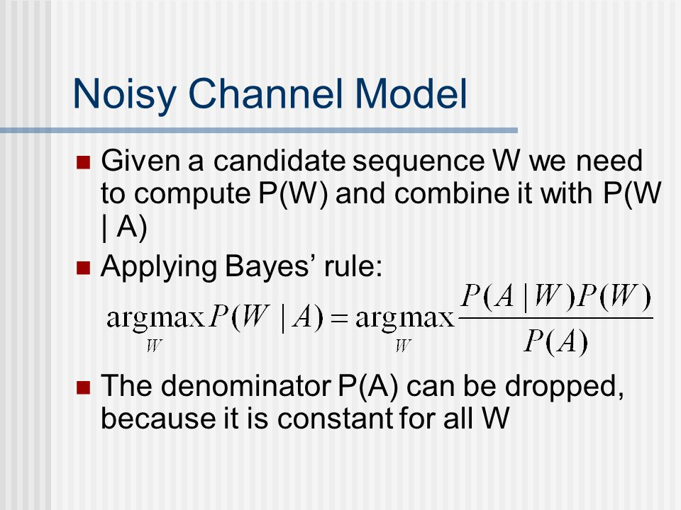 Noisy Channel Model Given a candidate sequence W we need to compute P(W) and combine it with P(W | A) Applying Bayes' rule: The denominator P(A) can be dropped, because it is constant for all W