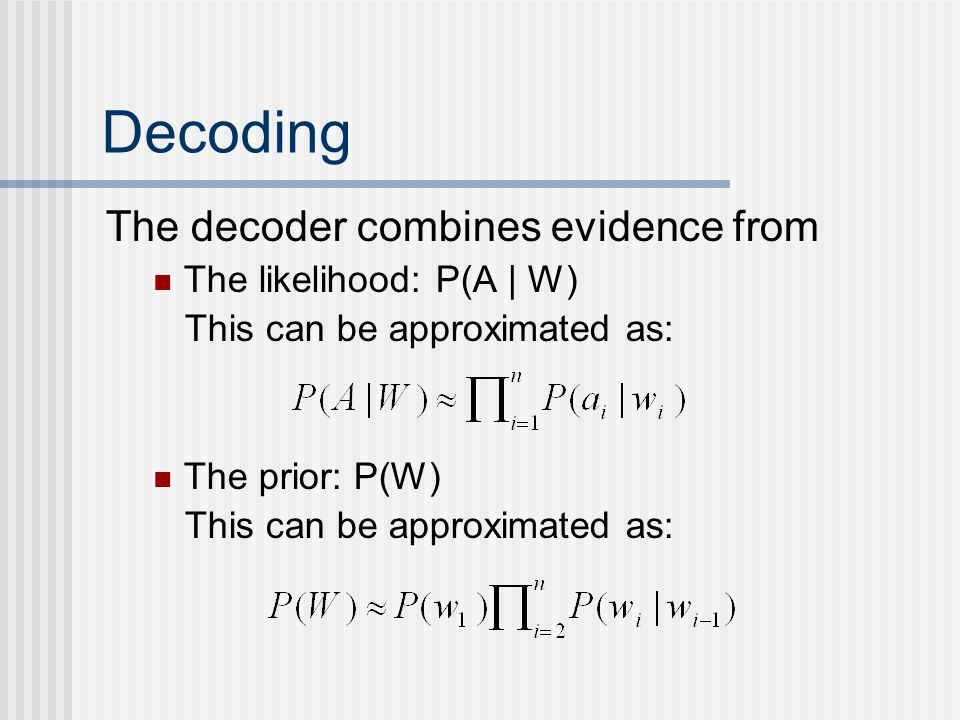 Decoding The decoder combines evidence from The likelihood: P(A | W) This can be approximated as: The prior: P(W) This can be approximated as: