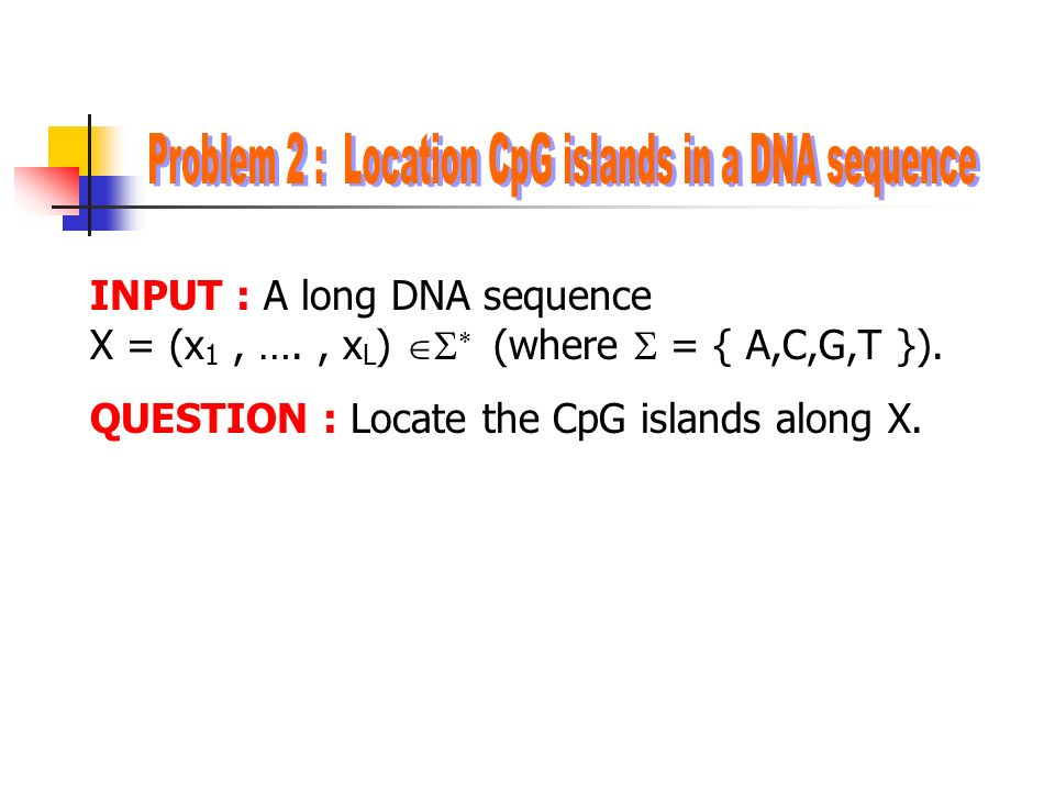 INPUT : A long DNA sequence X = (x 1, …., x L )   (where  = { A,C,G,T }).