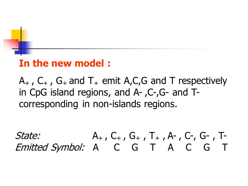 In the new model : A +, C +, G + and T + emit A,C,G and T respectively in CpG island regions, and A-,C-,G- and T- corresponding in non-islands regions.