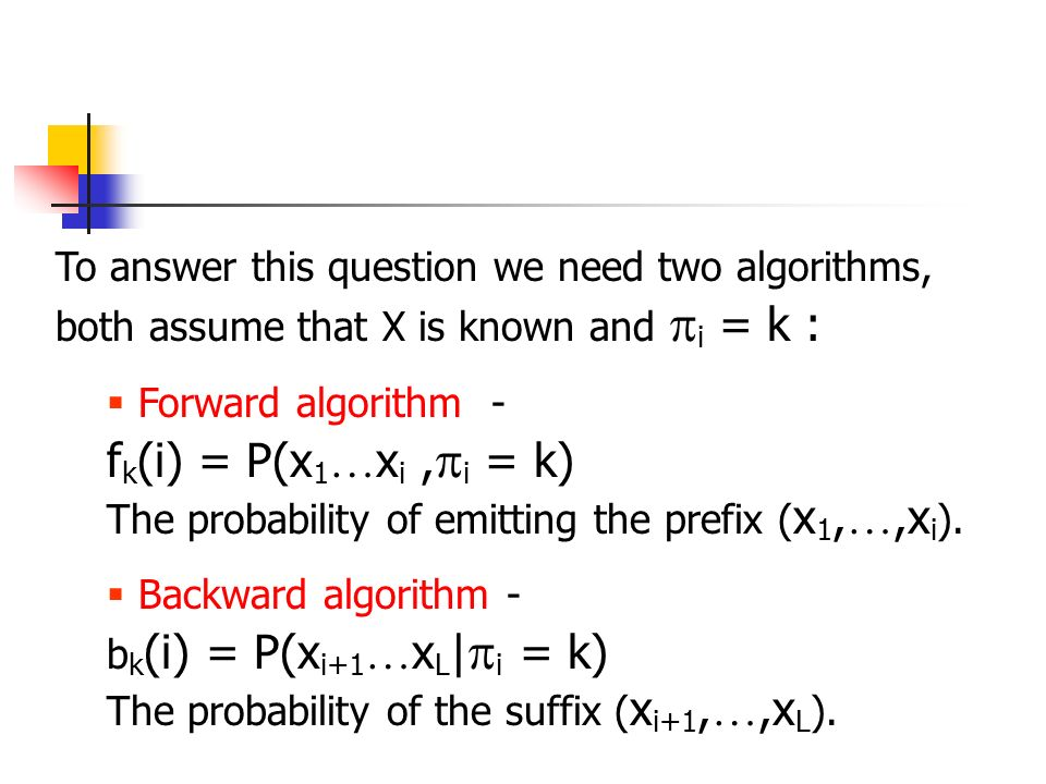 To answer this question we need two algorithms, both assume that X is known and  i = k :  Forward algorithm - f k (i) = P(x 1 … x i,  i = k) The probability of emitting the prefix ( x 1, …,x i ).