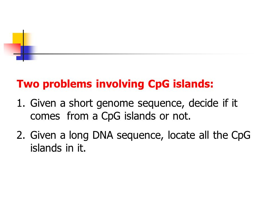 Two problems involving CpG islands: 1.Given a short genome sequence, decide if it comes from a CpG islands or not.