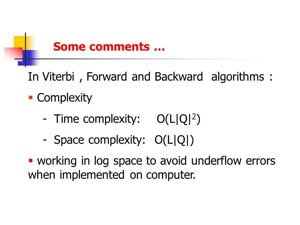 In Viterbi, Forward and Backward algorithms :  Complexity - Time complexity: O(L|Q| 2 ) - Space complexity: O(L|Q|)  working in log space to avoid underflow errors when implemented on computer.