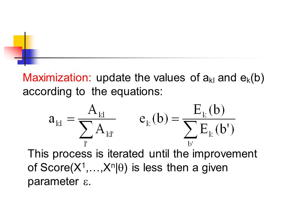 Maximization: update the values of a kl and e k (b) according to the equations: This process is iterated until the improvement of Score(X 1,…,X n |  ) is less then a given parameter .