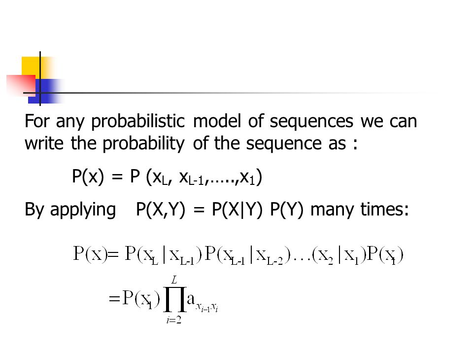 For any probabilistic model of sequences we can write the probability of the sequence as : P(x) = P (x L, x L-1,…..,x 1 ) By applying P(X,Y) = P(X|Y) P(Y) many times:
