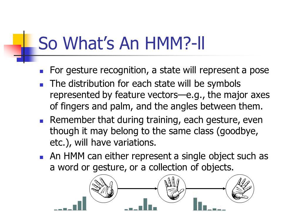 So What's An HMM -ll For gesture recognition, a state will represent a pose The distribution for each state will be symbols represented by feature vectors—e.g., the major axes of fingers and palm, and the angles between them.