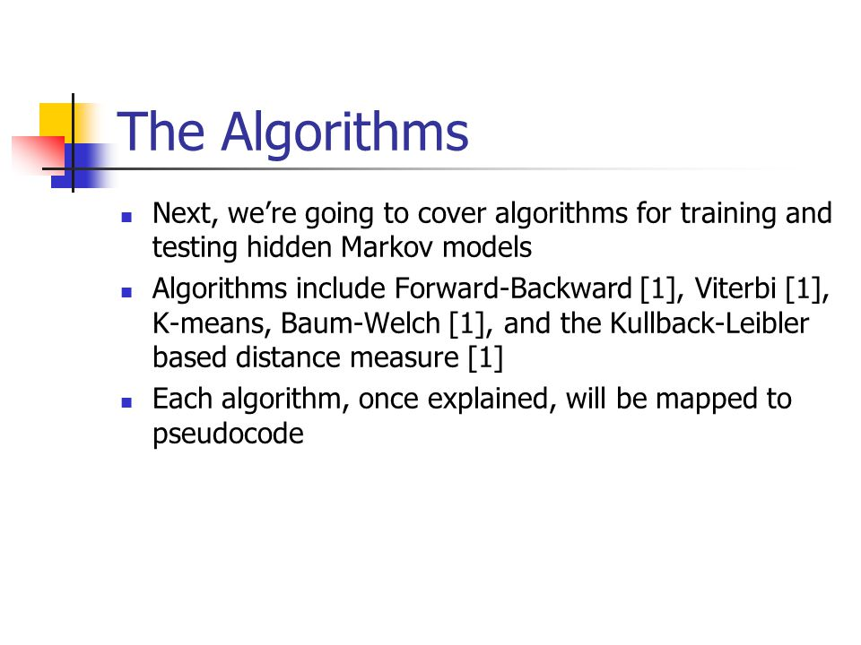 The Algorithms Next, we're going to cover algorithms for training and testing hidden Markov models Algorithms include Forward-Backward [1], Viterbi [1], K-means, Baum-Welch [1], and the Kullback-Leibler based distance measure [1] Each algorithm, once explained, will be mapped to pseudocode