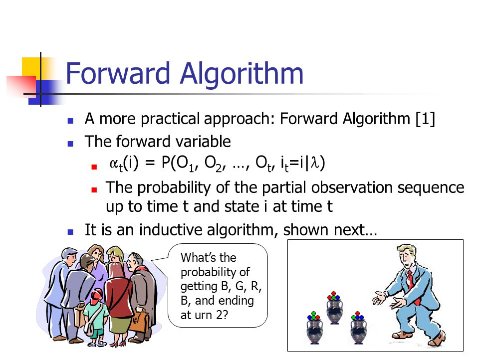 Forward Algorithm A more practical approach: Forward Algorithm [1] The forward variable The probability of the partial observation sequence up to time t and state i at time t It is an inductive algorithm, shown next… What's the probability of getting B, G, R, B, and ending at urn 2