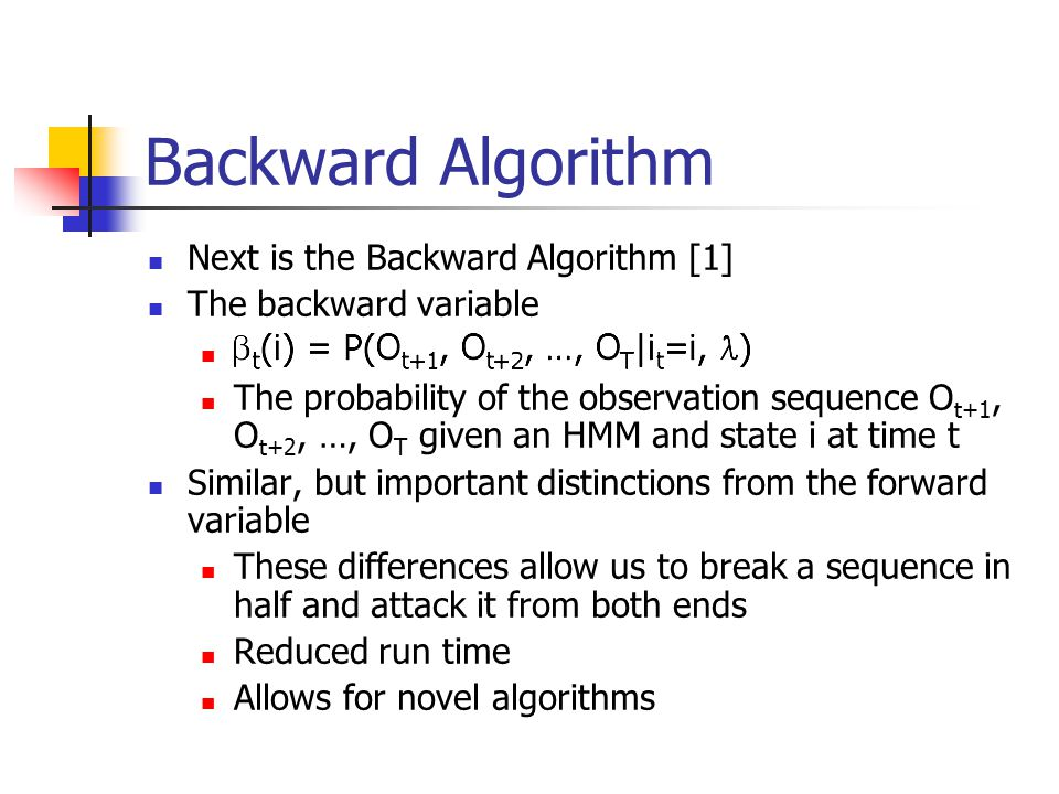 Backward Algorithm Next is the Backward Algorithm [1] The backward variable The probability of the observation sequence O t+1, O t+2, …, O T given an HMM and state i at time t Similar, but important distinctions from the forward variable These differences allow us to break a sequence in half and attack it from both ends Reduced run time Allows for novel algorithms