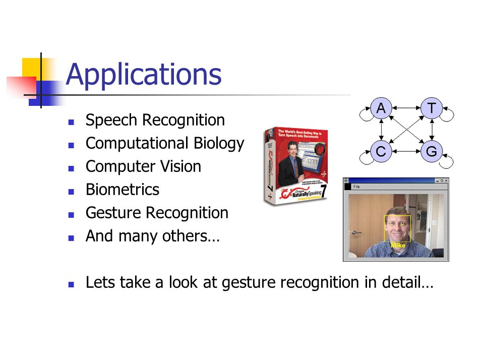 Applications Speech Recognition Computational Biology Computer Vision Biometrics Gesture Recognition And many others… Lets take a look at gesture recognition in detail…