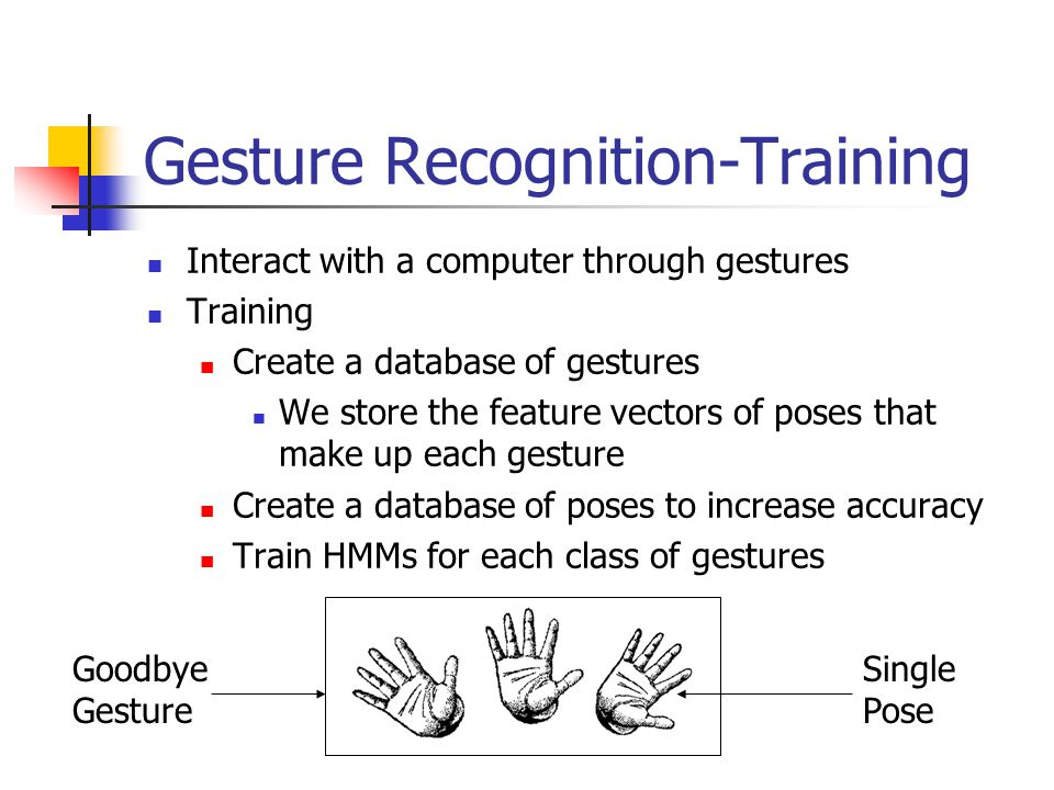 Gesture Recognition-Training Interact with a computer through gestures Training Create a database of gestures We store the feature vectors of poses that make up each gesture Create a database of poses to increase accuracy Train HMMs for each class of gestures Goodbye Gesture Single Pose