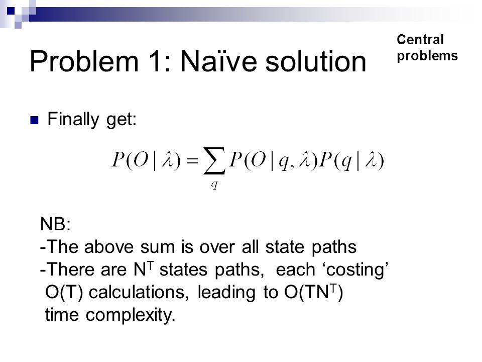 Problem 1: Naïve solution Finally get: Central problems NB: -The above sum is over all state paths -There are N T states paths, each 'costing' O(T) calculations, leading to O(TN T ) time complexity.
