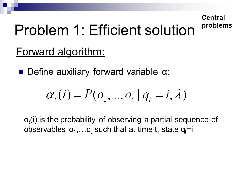 Problem 1: Efficient solution Define auxiliary forward variable α: Central problems α t (i) is the probability of observing a partial sequence of observables o 1,…o t such that at time t, state q t =i Forward algorithm: