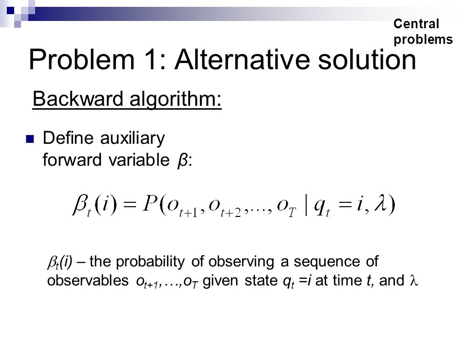 Problem 1: Alternative solution Define auxiliary forward variable β: Central problems Backward algorithm:  t (i) – the probability of observing a sequence of observables o t+1,…,o T given state q t =i at time t, and