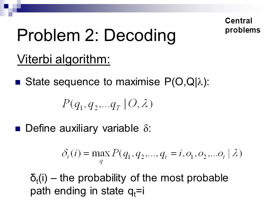 Problem 2: Decoding State sequence to maximise P(O,Q| ): Define auxiliary variable δ : Viterbi algorithm: Central problems δ t (i) – the probability of the most probable path ending in state q t =i