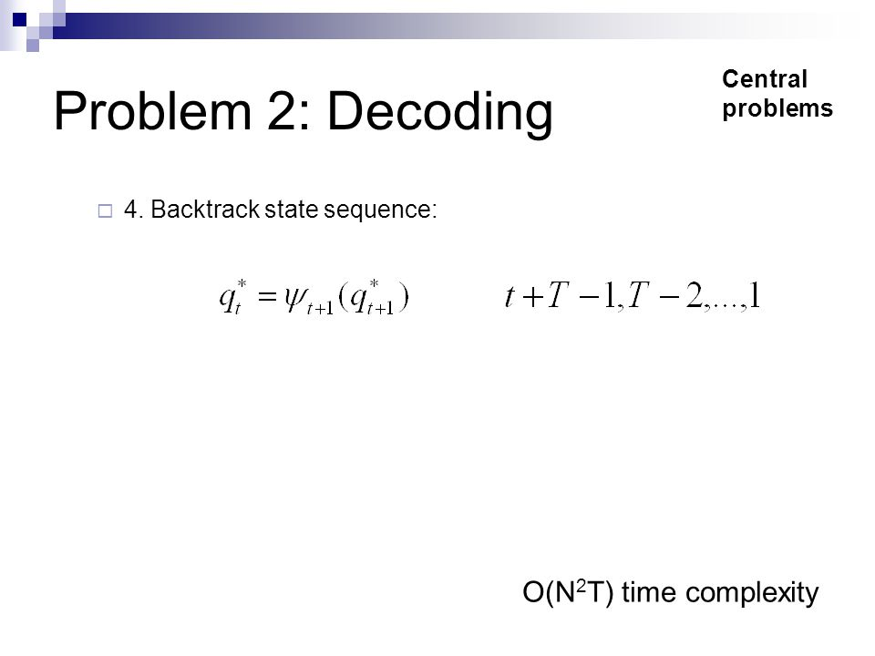 Problem 2: Decoding  4. Backtrack state sequence: O(N 2 T) time complexity Central problems